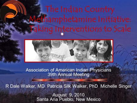 The Indian Country Methamphetamine Initiative: Taking Interventions to Scale Association of American Indian Physicians 39th Annual Meeting R Dale Walker,