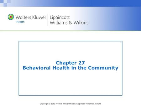 Copyright © 2010 Wolters Kluwer Health | Lippincott Williams & Wilkins Chapter 27 Behavioral Health in the Community.