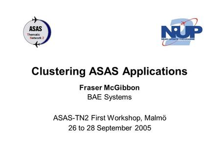 Clustering ASAS Applications ASAS-TN2 First Workshop, Malmö 26 to 28 September 2005 Fraser McGibbon BAE Systems.