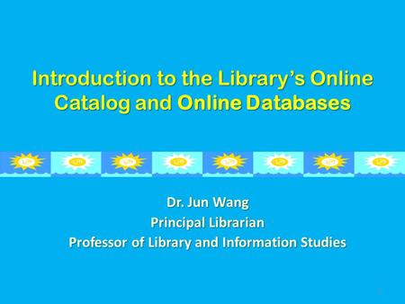 Introduction to the Library's Online Catalog and Online Databases Dr. Jun Wang Principal Librarian Professor of Library and Information Studies 1.