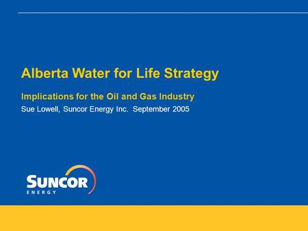 Alberta Water for Life Strategy Implications for the Oil and Gas Industry Sue Lowell, Suncor Energy Inc. September 2005.