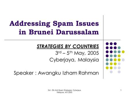 3rd - 5th Anti-Spam Strategies, Cyberjaya, Malaysia, AiTi 2005 1 Addressing Spam Issues in Brunei Darussalam STRATEGIES BY COUNTRIES 3 rd – 5 th May, 2005.