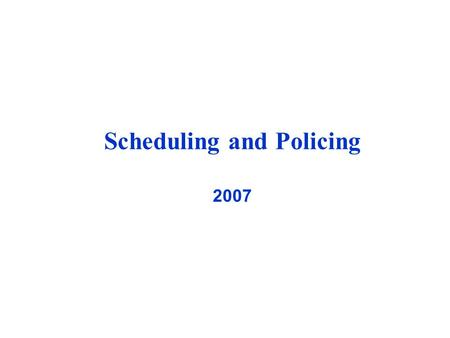 Scheduling and Policing 2007. Outline What is scheduling? Why we need it? What is scheduling? Why we need it? Requirements of a scheduling discipline.