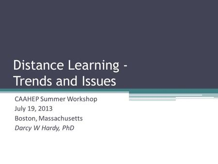 Distance Learning - Trends and Issues CAAHEP Summer Workshop July 19, 2013 Boston, Massachusetts Darcy W Hardy, PhD.