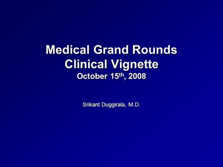 Medical Grand Rounds Clinical Vignette October 15 th, 2008 Srikant Duggirala, M.D.