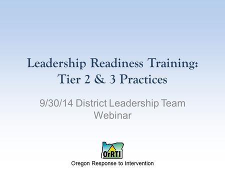 Oregon Response to Intervention Leadership Readiness Training: Tier 2 & 3 Practices 9/30/14 District Leadership Team Webinar.
