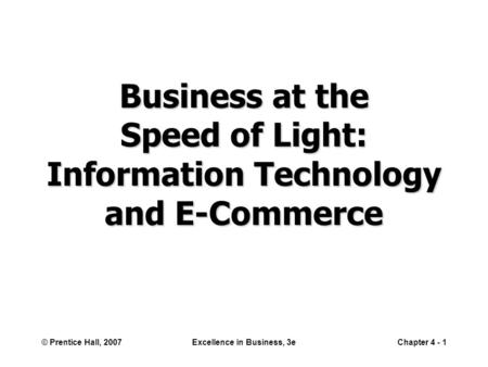 © Prentice Hall, 2007Excellence in Business, 3eChapter 4 - 1 Business at the Speed of Light: Information Technology and E-Commerce.