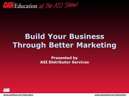 Build Your Business Through Better Marketing Presented by ASI Distributor Services.