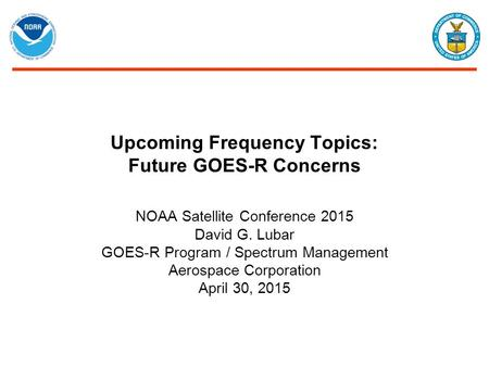 Upcoming Frequency Topics: Future GOES-R Concerns NOAA Satellite Conference 2015 David G. Lubar GOES-R Program / Spectrum Management Aerospace Corporation.