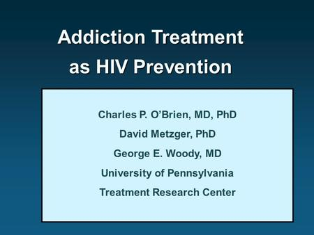 Addiction Treatment as HIV Prevention Charles P. O'Brien, MD, PhD David Metzger, PhD George E. Woody, MD University of Pennsylvania Treatment Research.