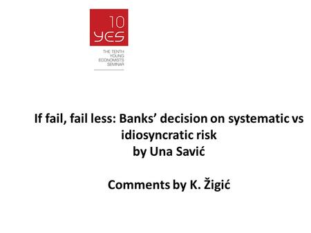 If fail, fail less: Banks' decision on systematic vs idiosyncratic risk by Una Savić Comments by K. Žigić.