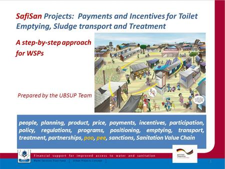 SafiSan Projects: Payments and Incentives for Toilet Emptying, Sludge transport and Treatment A step-by-step approach for WSPs Prepared by the UBSUP Team.