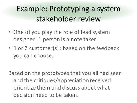 One of you play the role of lead system designer. 1 person is a note taker. 1 or 2 customer(s) : based on the feedback you can choose. Based on the prototypes.