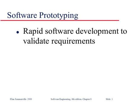 ©Ian Sommerville 2000 Software Engineering, 6th edition. Chapter 8 Slide 1 Software Prototyping l Rapid software development to validate requirements.