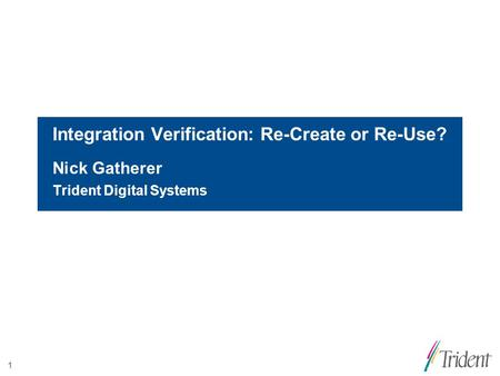 1 Integration Verification: Re-Create or Re-Use? Nick Gatherer Trident Digital Systems.