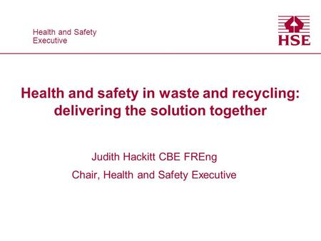 Health and Safety Executive Health and Safety Executive Health and safety in waste and recycling: delivering the solution together Judith Hackitt CBE FREng.