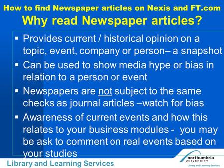 Uiversity Library Library and Learning Services How to find Newspaper articles on Nexis and FT.com Why read Newspaper articles?  Provides current / historical.