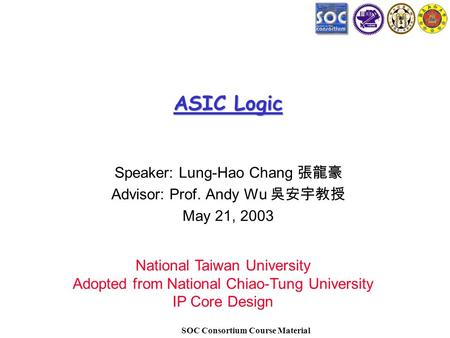 SOC Consortium Course Material ASIC Logic Speaker: Lung-Hao Chang 張龍豪 Advisor: Prof. Andy Wu 吳安宇教授 May 21, 2003 National Taiwan University Adopted from.
