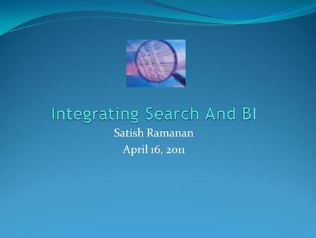 Satish Ramanan April 16, 2011. AGENDA Context Why - Integrate Search with BI? How - do we get there? - Tool Strategy What - is in it for me ? - Outcomes.