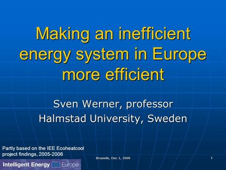 Brussels, Dec 1, 2009 1 Making an inefficient energy system in Europe more efficient Sven Werner, professor Halmstad University, Sweden Partly based on.
