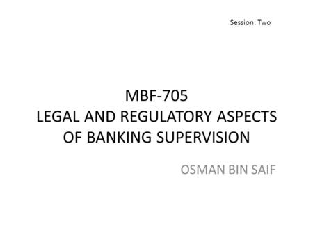 MBF-705 LEGAL AND REGULATORY ASPECTS OF BANKING SUPERVISION OSMAN BIN SAIF Session: Two.