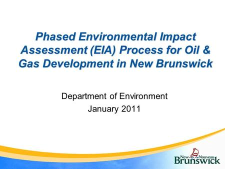 Phased Environmental Impact Assessment (EIA) Process for Oil & Gas Development in New Brunswick Department of Environment January 2011.