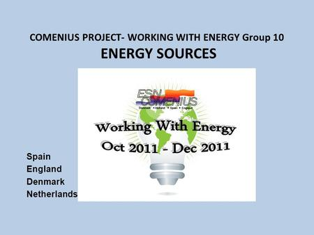 COMENIUS PROJECT- WORKING WITH ENERGY Group 10 ENERGY SOURCES Spain England Denmark Netherlands.