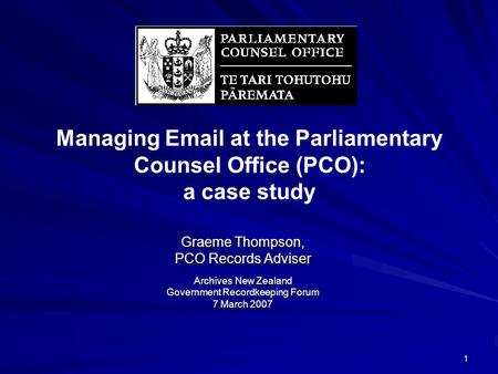 1 Managing Email at the Parliamentary Counsel Office (PCO): a case study Graeme Thompson, PCO Records Adviser Archives New Zealand Government Recordkeeping.