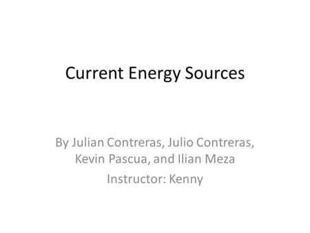 Current Energy Sources By Julian Contreras, Julio Contreras, Kevin Pascua, and Ilian Meza Instructor: Kenny.