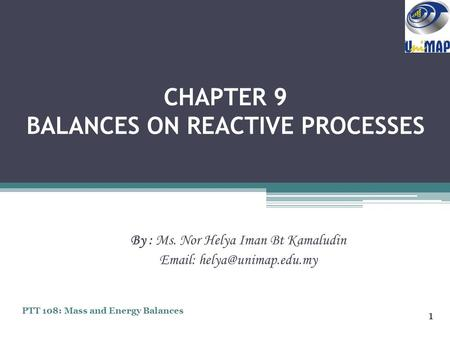CHAPTER 9 BALANCES ON REACTIVE PROCESSES By : Ms. Nor Helya Iman Bt Kamaludin   1 PTT 108: Mass and Energy Balances.