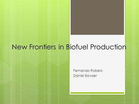 New Frontiers in Biofuel Production Fernando Robelo Daniel Bowser.