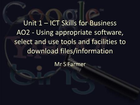 Unit 1 – ICT Skills for Business AO2 - Using appropriate software, select and use tools and facilities to download files/information Mr S Farmer.