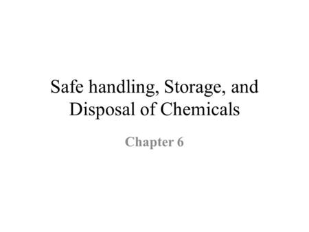 Safe handling, Storage, and Disposal of Chemicals Chapter 6.