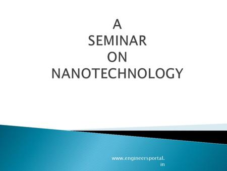Www.engineersportal. in. 1) INTRODUCTION OF NANOTECHNOLOGY 2) HOW SMALL IS NANOMETER 3) WHY SMALL IS GOOD 4) PHYSICAL PROPERTIES OF NANOMATERIALS 5) MANUFACTURING.