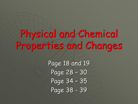 Physical and Chemical Properties and Changes Page 18 and 19 Page 28 – 30 Page 34 – 35 Page 38 - 39.