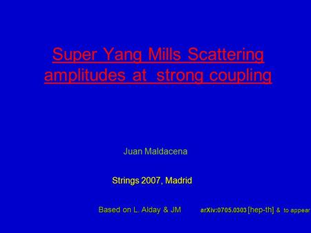 Super Yang Mills Scattering amplitudes at strong coupling Juan Maldacena Based on L. Alday & JM arXiv:0705.0303 [hep-th] & to appear Strings 2007, Madrid.