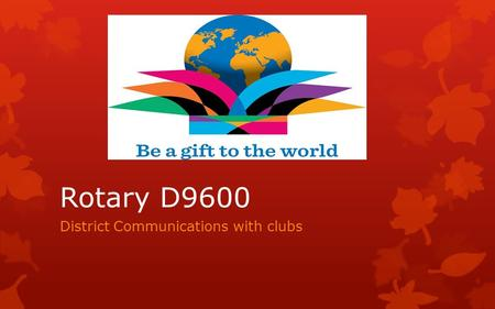 Rotary D9600 District Communications with clubs. Essential Actions for all  Register your details into the D9600 Database  Ensure that your email program.