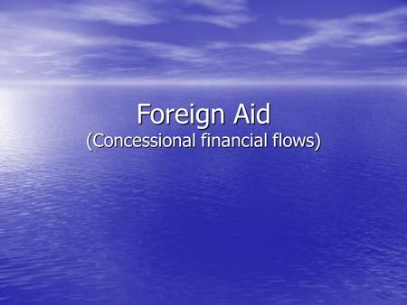 Foreign Aid (Concessional financial flows). Foreign Aid: Concessional loans & grants Largest share: ODA, including bilateral and multilateral soft loans.