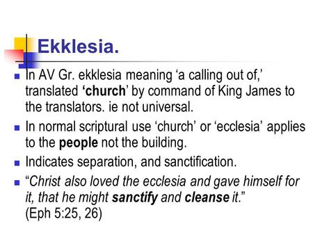 Ekklesia. In AV Gr. ekklesia meaning 'a calling out of,' translated 'church ' by command of King James to the translators. ie not universal. In normal.