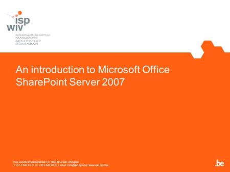 An introduction to Microsoft Office SharePoint Server 2007 Rue Juliette Wytsmanstraat 14 | 1050 Brussels | Belgium T +32 2 642 51 11 | F +32 2 642 50 01.