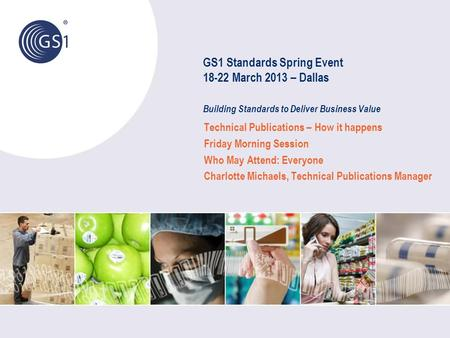 GS1 Standards Spring Event 18-22 March 2013 – Dallas Building Standards to Deliver Business Value Technical Publications – How it happens Friday Morning.