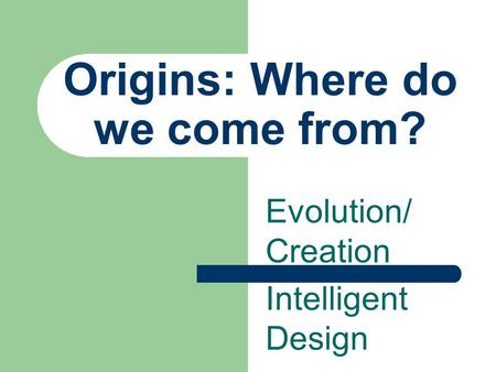 Origins: Where do we come from? Evolution/ Creation Intelligent Design.