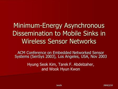 2004/2/10 2004/2/10Jenchi Minimum-Energy Asynchronous Dissemination to Mobile Sinks in Wireless Sensor Networks ACM Conference on Embedded Networked Sensor.