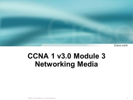 1 © 2003, Cisco Systems, Inc. All rights reserved. CCNA 1 v3.0 Module 3 Networking Media.