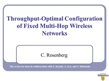 Throughput-Optimal Configuration of Fixed Multi-Hop Wireless Networks C. Rosenberg This work was done in collaboration with A. Karnik, A. Iyer, and S.