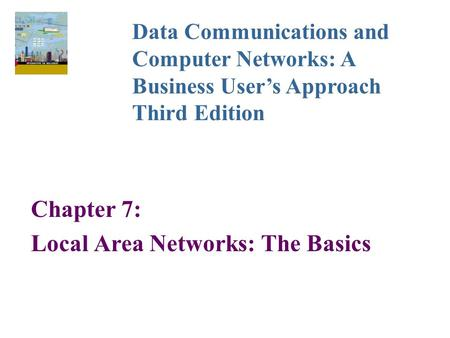 Chapter 7: Local Area Networks: The Basics Data Communications and Computer Networks: A Business User's Approach Third Edition.