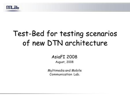 Test-Bed for testing scenarios of new DTN architecture AsiaFI 2008 August, 2008 Multimedia and Mobile Communication Lab.