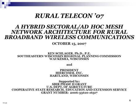 1 RURAL TELECON '07 A HYBRID SECTORAL/AD HOC MESH NETWORK ARCHITECTURE FOR RURAL BROADBAND WIRELESS COMMUNICATIONS OCTOBER 15, 2007 KEN SCHLAGER, Ph.D.,