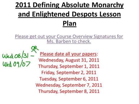 2011 Defining Absolute Monarchy and Enlightened Despots Lesson Plan Please get out your Course Overview Signatures for Ms. Barben to check. Please date.
