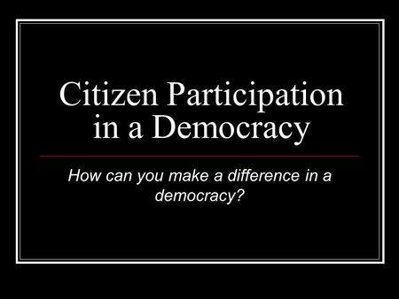 Citizen Participation in a Democracy How can you make a difference in a democracy?